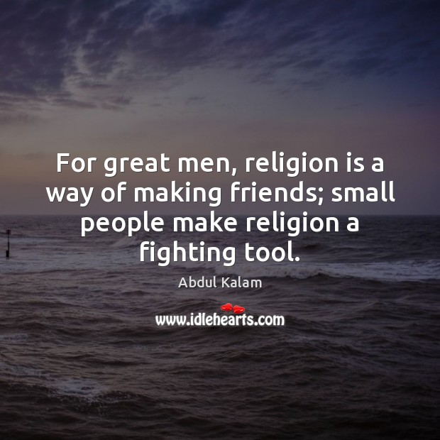 For great men, religion is a way of making friends; small people Image