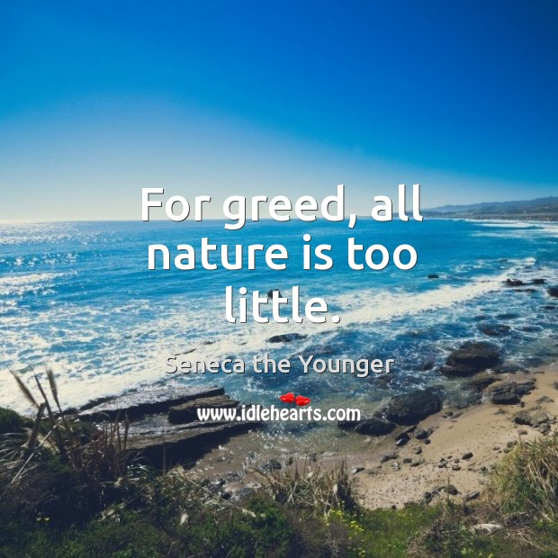 For greed, all nature is too little. Image