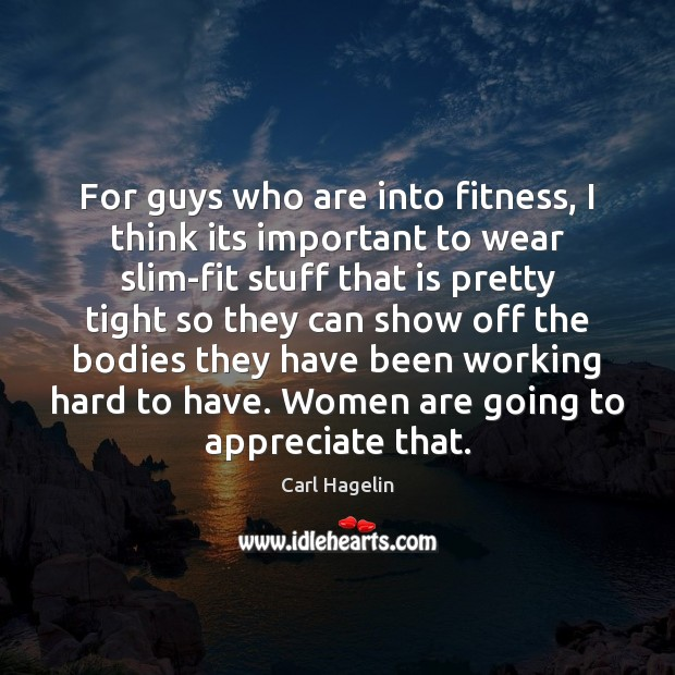 For guys who are into fitness, I think its important to wear Appreciate Quotes Image