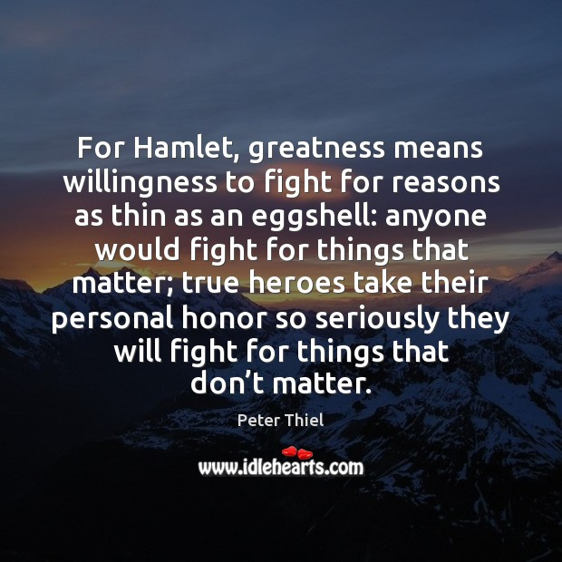 For Hamlet, greatness means willingness to fight for reasons as thin as Peter Thiel Picture Quote