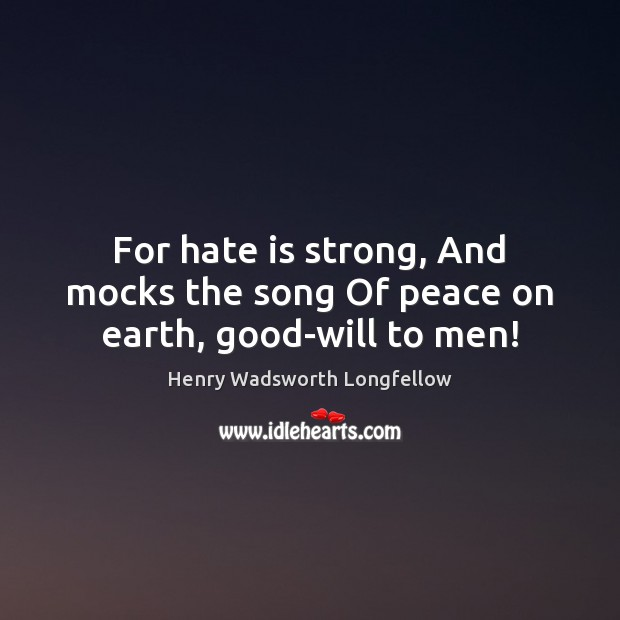 For hate is strong, And mocks the song Of peace on earth, good-will to men! Henry Wadsworth Longfellow Picture Quote