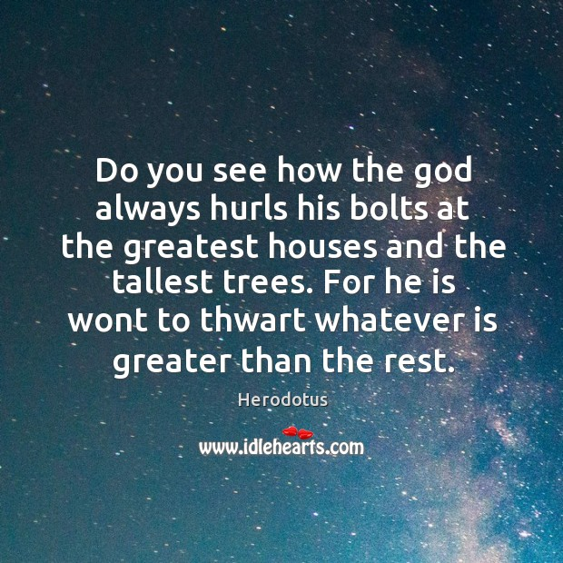 For he is wont to thwart whatever is greater than the rest. Image