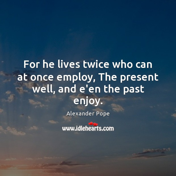 For he lives twice who can at once employ, The present well, and e'en the past enjoy. Alexander Pope Picture Quote