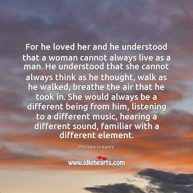 Philippa Gregory Picture Quote image saying: For he loved her and he understood that a woman cannot always
