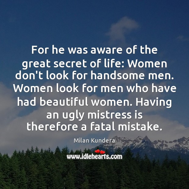 For he was aware of the great secret of life: Women don't Milan Kundera Picture Quote