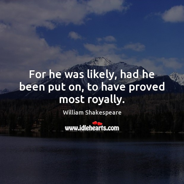 For he was likely, had he been put on, to have proved most royally. William Shakespeare Picture Quote