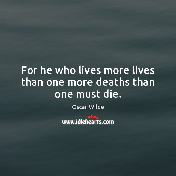 Image, For he who lives more lives than one more deaths than one must die.