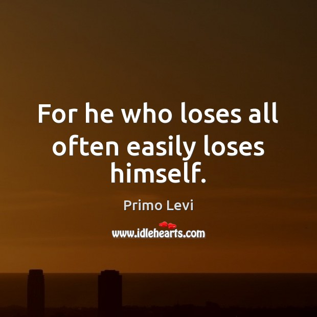 For he who loses all often easily loses himself. Image