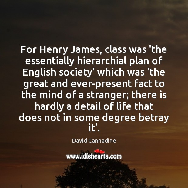 For Henry James, class was 'the essentially hierarchial plan of English society' Image