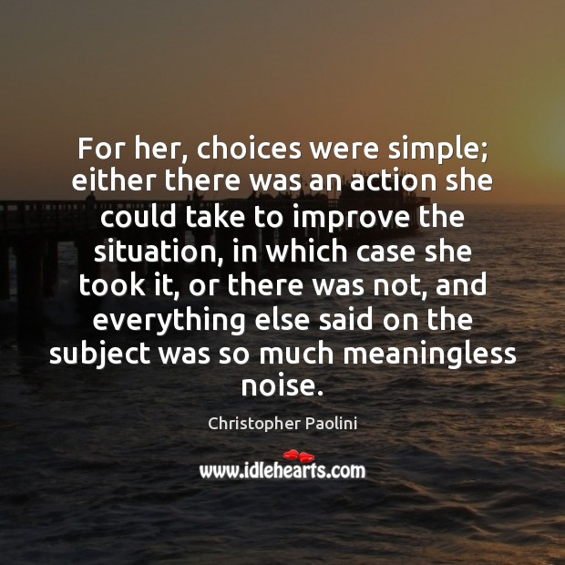For her, choices were simple; either there was an action she could Christopher Paolini Picture Quote
