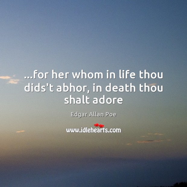 …for her whom in life thou dids't abhor, in death thou shalt adore Edgar Allan Poe Picture Quote