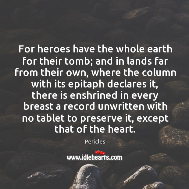 For heroes have the whole earth for their tomb; and in lands Image