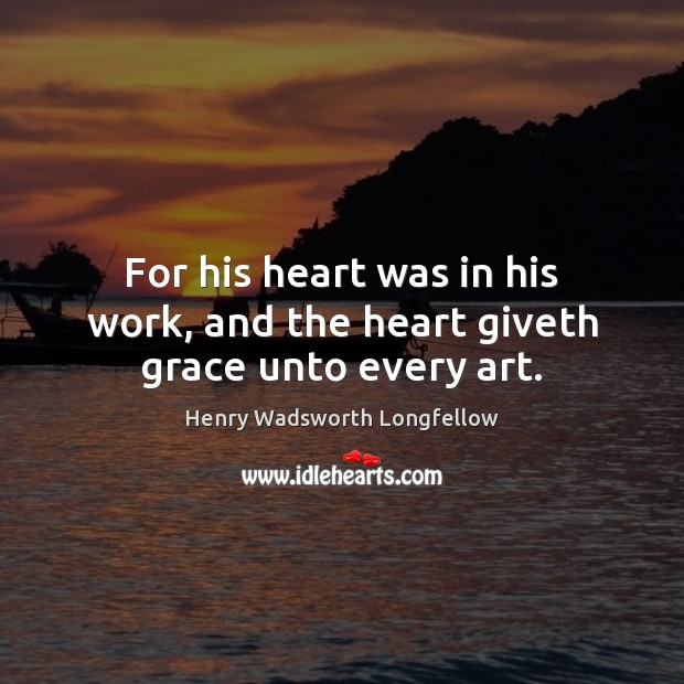 For his heart was in his work, and the heart giveth grace unto every art. Henry Wadsworth Longfellow Picture Quote
