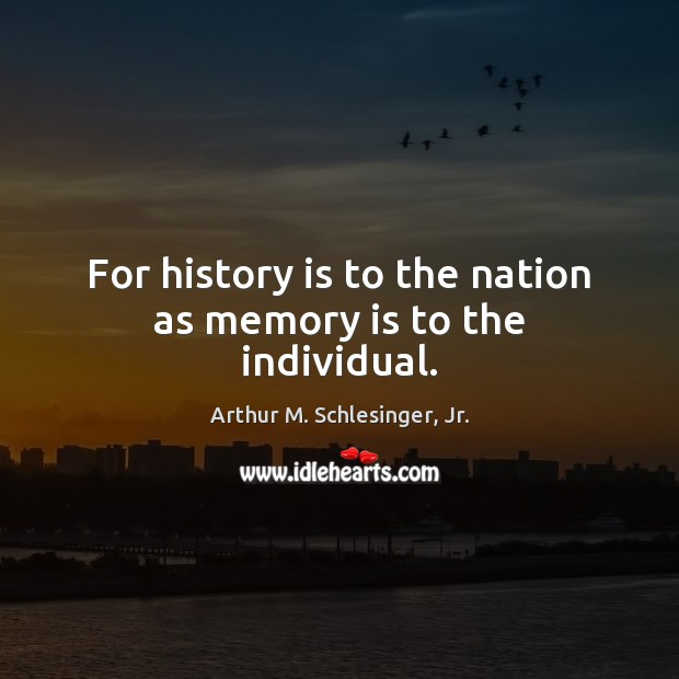 Image, For history is to the nation as memory is to the individual.
