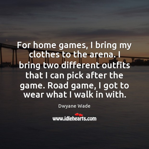 For home games, I bring my clothes to the arena. I bring Dwyane Wade Picture Quote