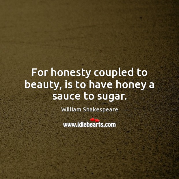 For honesty coupled to beauty, is to have honey a sauce to sugar. Image