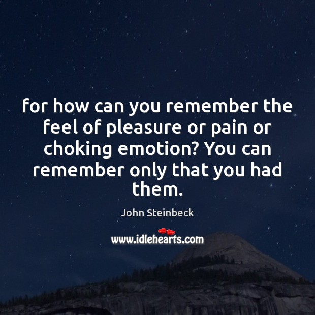 For how can you remember the feel of pleasure or pain or John Steinbeck Picture Quote