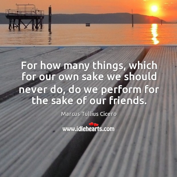 Image, For how many things, which for our own sake we should never do, do we perform for the sake of our friends.
