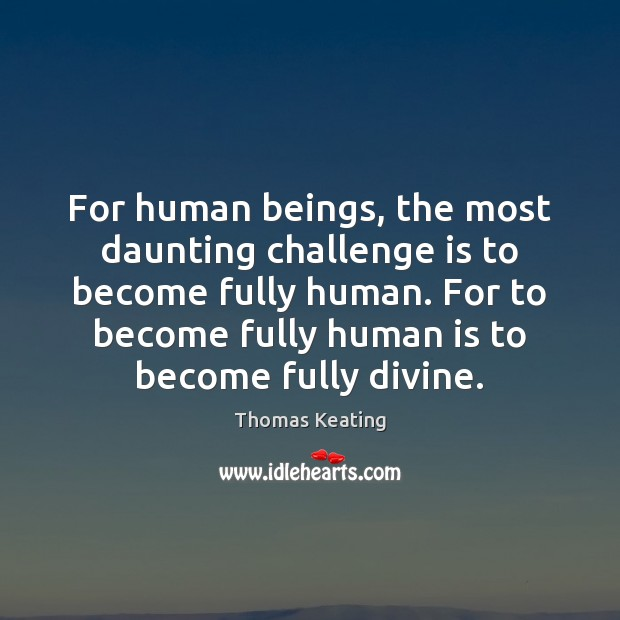 For human beings, the most daunting challenge is to become fully human. Thomas Keating Picture Quote