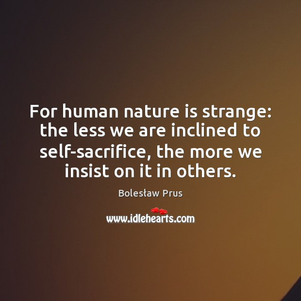 For human nature is strange: the less we are inclined to self-sacrifice, Image