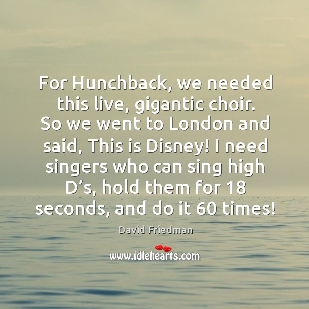 For hunchback, we needed this live, gigantic choir. So we went to london and said, this is disney! David Friedman Picture Quote