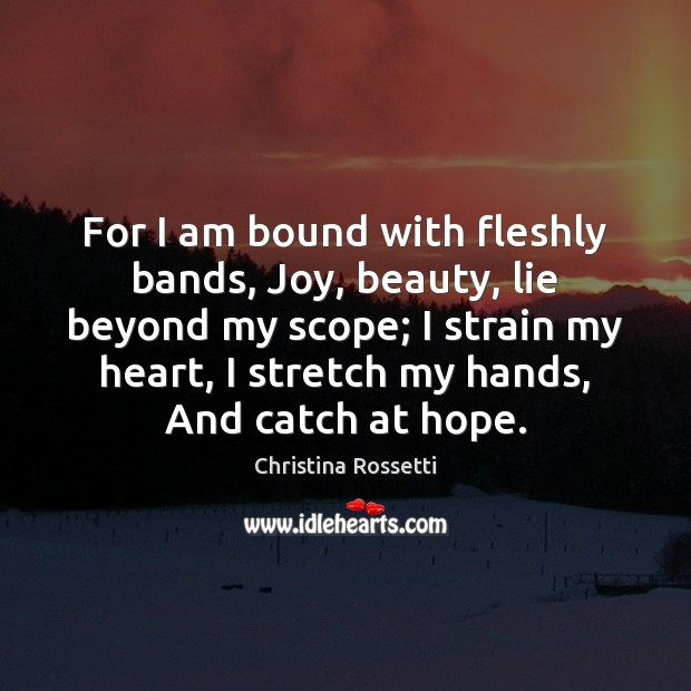 For I am bound with fleshly bands, Joy, beauty, lie beyond my Christina Rossetti Picture Quote