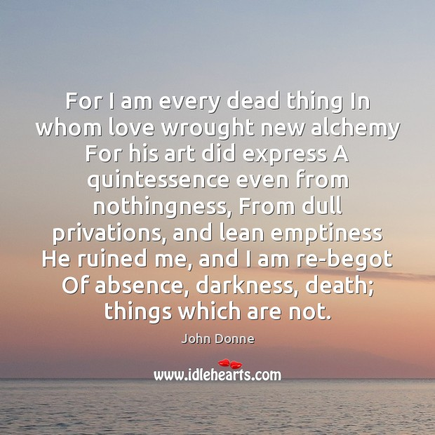 For I am every dead thing In whom love wrought new alchemy John Donne Picture Quote