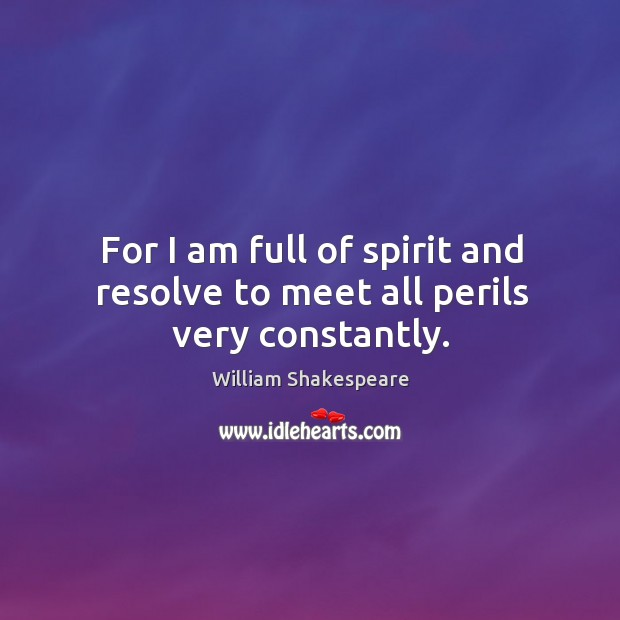 For I am full of spirit and resolve to meet all perils very constantly. Image