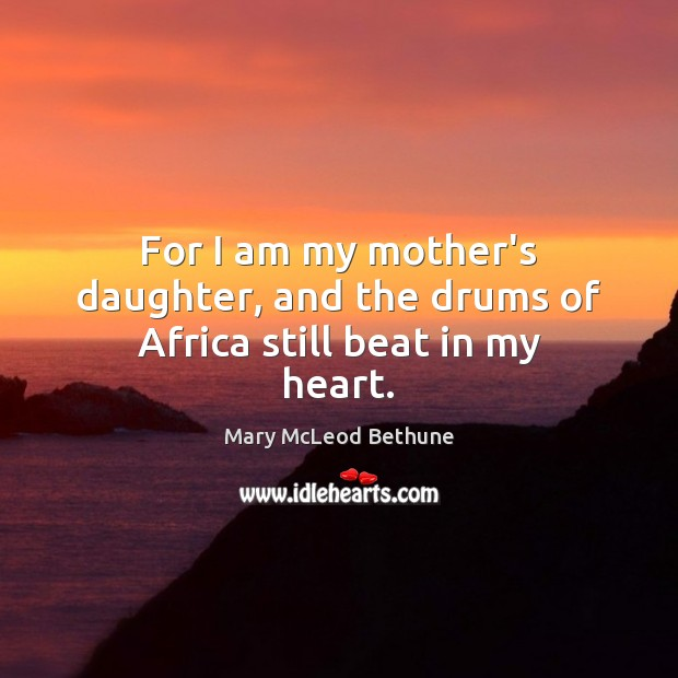 Image, For I am my mother's daughter, and the drums of Africa still beat in my heart.