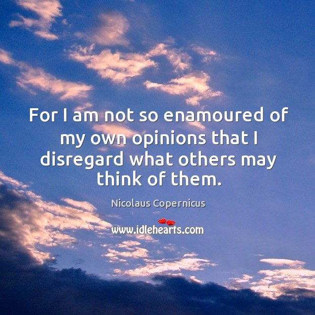 For I am not so enamoured of my own opinions that I disregard what others may think of them. Nicolaus Copernicus Picture Quote