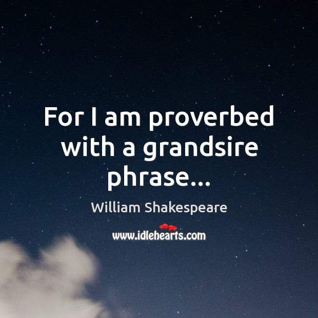 For I am proverbed with a grandsire phrase… Image