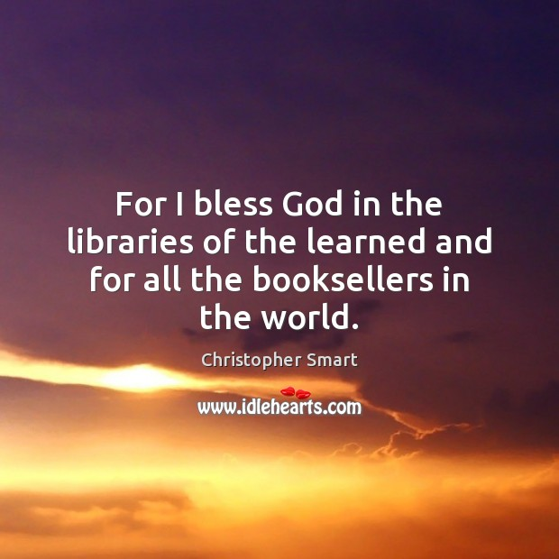 For I bless God in the libraries of the learned and for all the booksellers in the world. Image