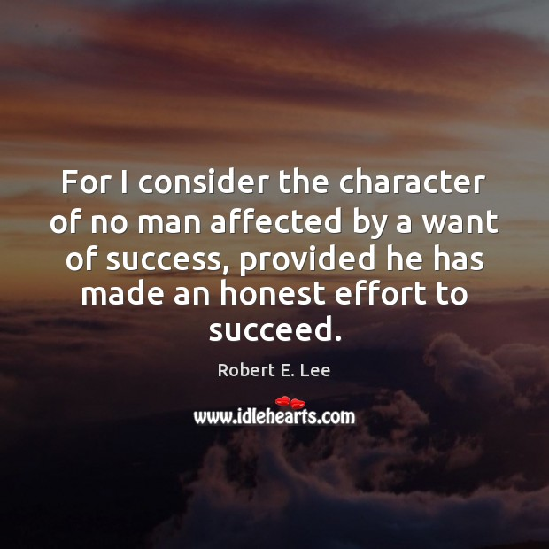 For I consider the character of no man affected by a want Robert E. Lee Picture Quote