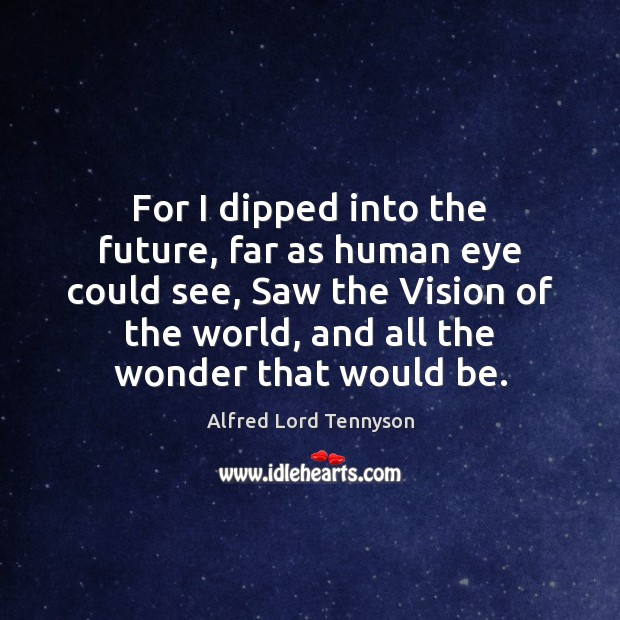 For I dipped into the future, far as human eye could see, Alfred Lord Tennyson Picture Quote