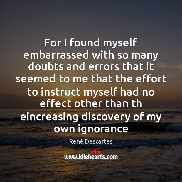 For I found myself embarrassed with so many doubts and errors that René Descartes Picture Quote