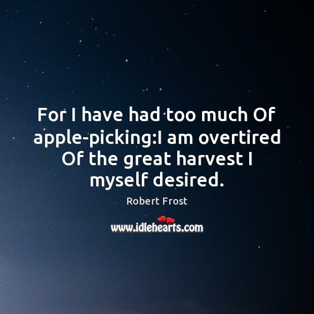 For I have had too much Of apple-picking:I am overtired Of Robert Frost Picture Quote