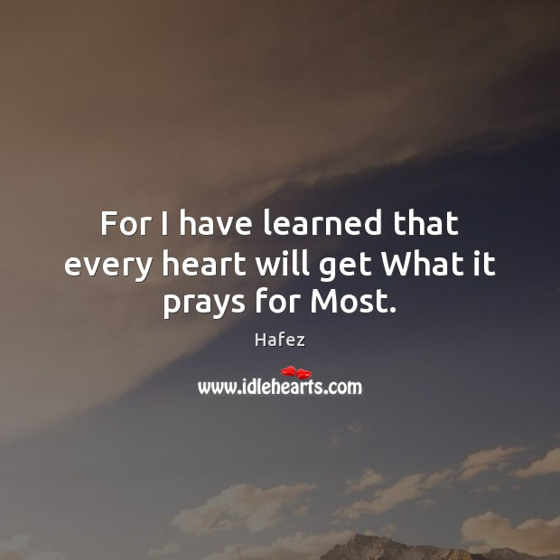 Image, For I have learned that every heart will get What it prays for Most.