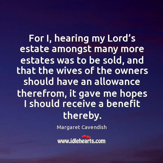 For i, hearing my lord's estate amongst many more estates was to be sold, and that Margaret Cavendish Picture Quote