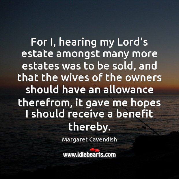 For I, hearing my Lord's estate amongst many more estates was to Margaret Cavendish Picture Quote