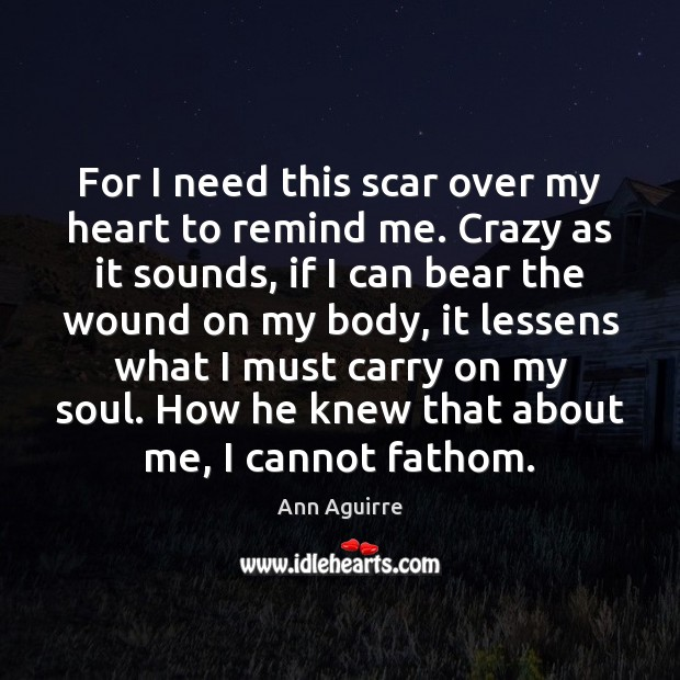 For I need this scar over my heart to remind me. Crazy Image