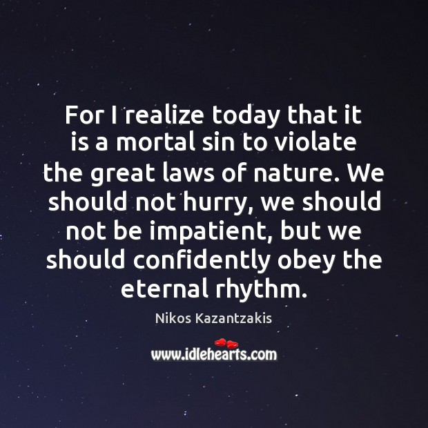 For I realize today that it is a mortal sin to violate Nikos Kazantzakis Picture Quote
