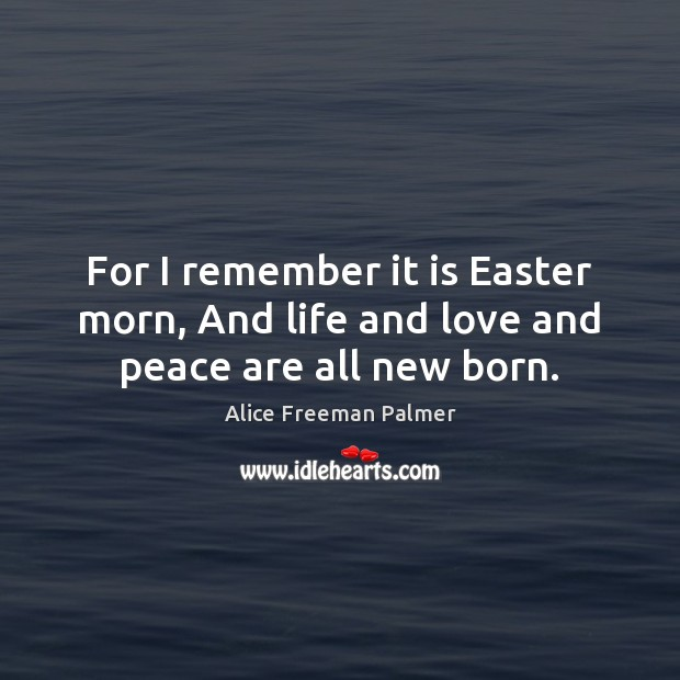 Image, For I remember it is Easter morn, And life and love and peace are all new born.