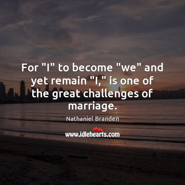 "Image, For ""I"" to become ""we"" and yet remain ""I,"" is one of the great challenges of marriage."