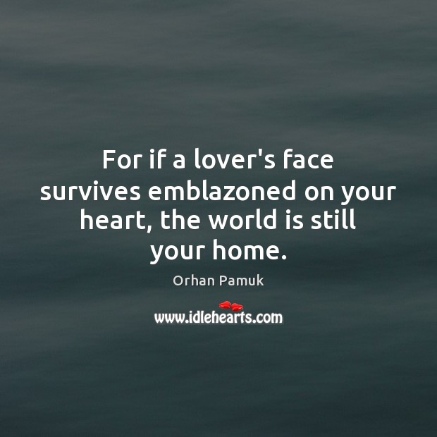 For if a lover's face survives emblazoned on your heart, the world is still your home. Image
