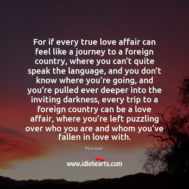 For if every true love affair can feel like a journey to Pico Iyer Picture Quote