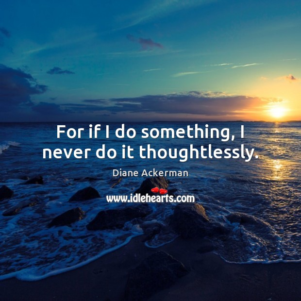 For if I do something, I never do it thoughtlessly. Diane Ackerman Picture Quote
