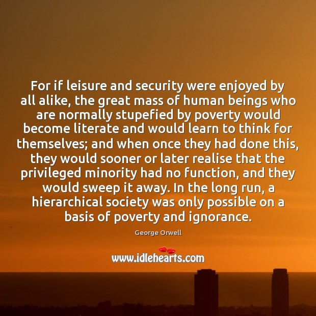 For if leisure and security were enjoyed by all alike, the great George Orwell Picture Quote