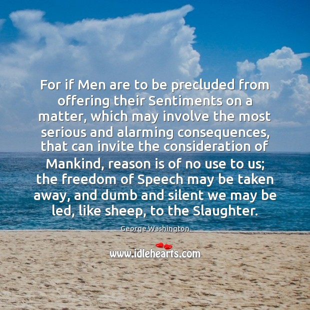For if Men are to be precluded from offering their Sentiments on George Washington Picture Quote