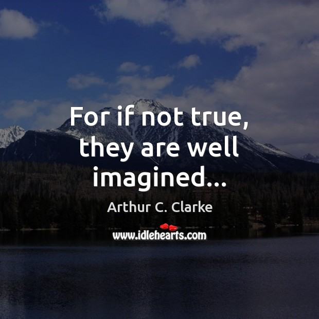 For if not true, they are well imagined… Arthur C. Clarke Picture Quote