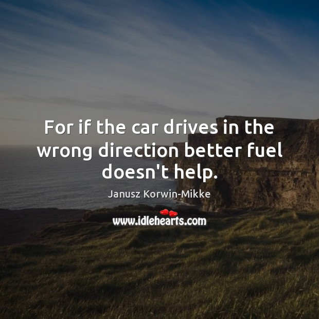 For if the car drives in the wrong direction better fuel doesn't help. Janusz Korwin-Mikke Picture Quote